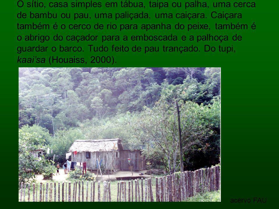 O sítio, casa simples em tábua, taipa ou palha, uma cerca de bambu ou pau, uma paliçada, uma caiçara. Caiçara também é o cerco de rio para apanha do p