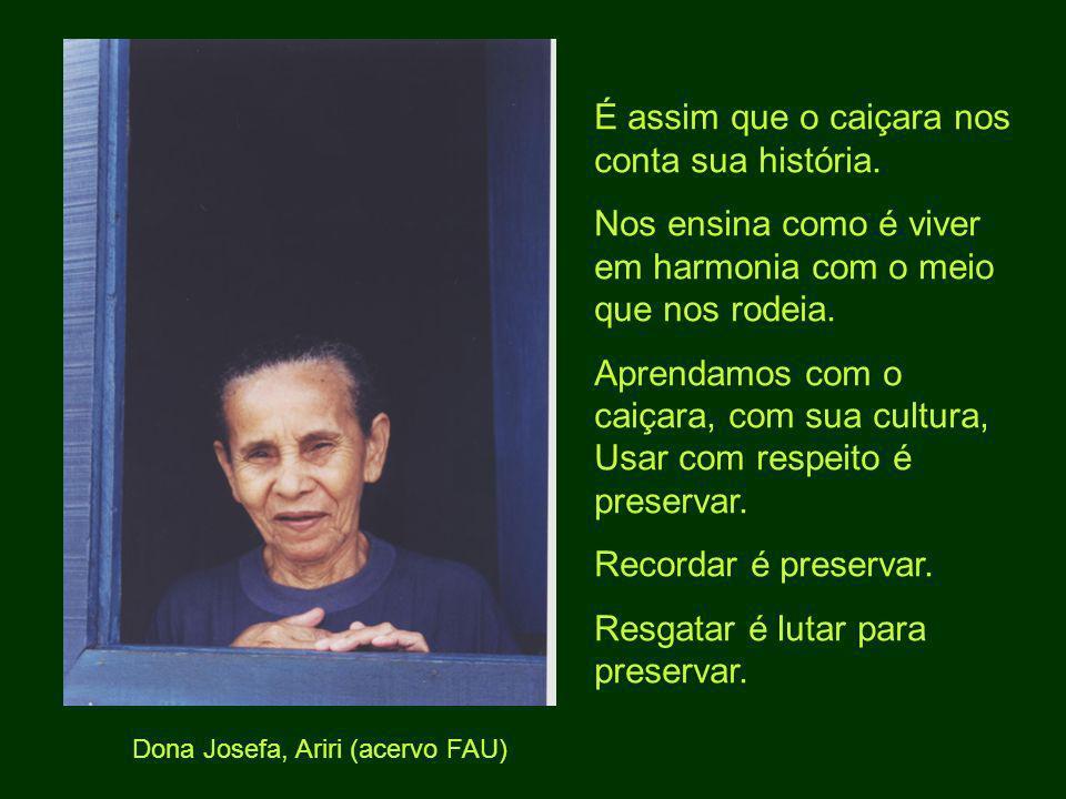 Dona Josefa, Ariri (acervo FAU) É assim que o caiçara nos conta sua história. Nos ensina como é viver em harmonia com o meio que nos rodeia. Aprendamo