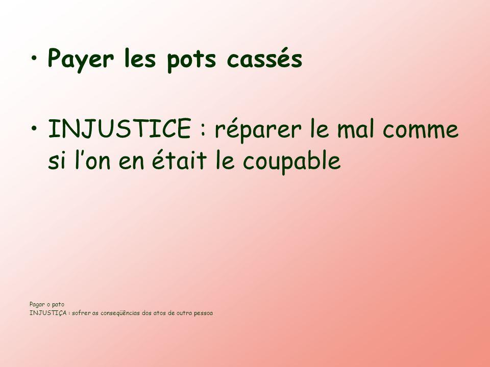 Payer les pots cassés INJUSTICE : réparer le mal comme si lon en était le coupable Pagar o pato INJUSTIÇA : sofrer as conseqüências dos atos de outra