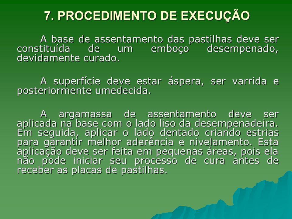 7. PROCEDIMENTO DE EXECUÇÃO A base de assentamento das pastilhas deve ser constituída de um emboço desempenado, devidamente curado. A superfície deve