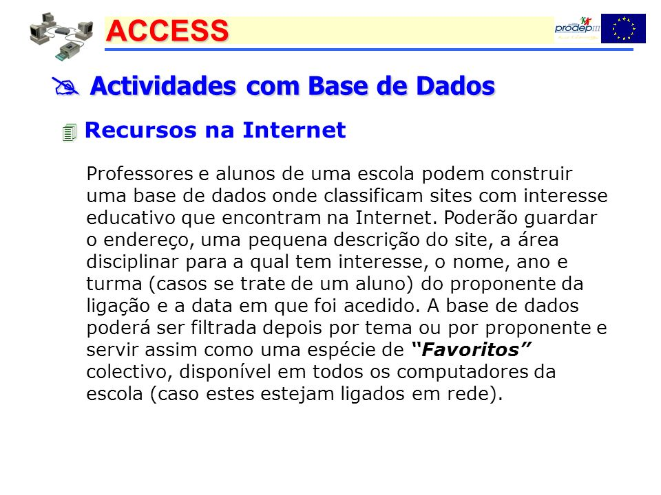 ACCESS Actividades com Base de Dados Actividades com Base de Dados Recursos na Internet Professores e alunos de uma escola podem construir uma base de