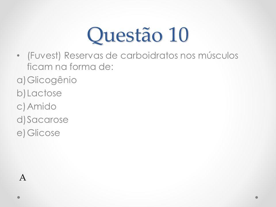 Questão 10 (Fuvest) Reservas de carboidratos nos músculos ficam na forma de: a)Glicogênio b)Lactose c)Amido d)Sacarose e)Glicose A