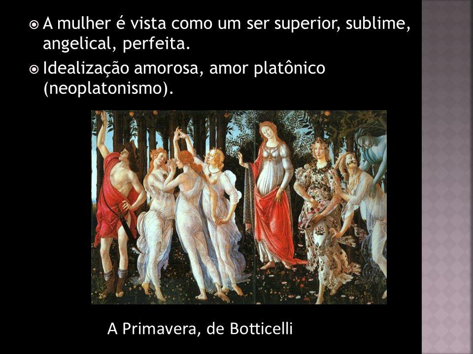 A mulher é vista como um ser superior, sublime, angelical, perfeita. Idealização amorosa, amor platônico (neoplatonismo). A Primavera, de Botticelli