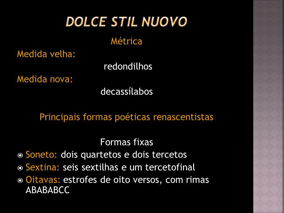 Métrica Medida velha: redondilhos Medida nova: decassílabos Principais formas poéticas renascentistas Formas fixas Soneto: dois quartetos e dois terce