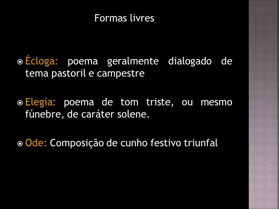 Formas livres Écloga: poema geralmente dialogado de tema pastoril e campestre Elegia: poema de tom triste, ou mesmo fúnebre, de caráter solene. Ode: C