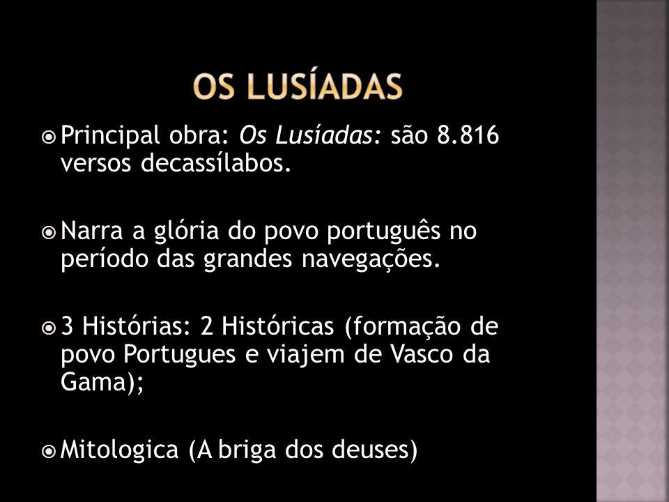 Principal obra: Os Lusíadas: são 8.816 versos decassílabos. Narra a glória do povo português no período das grandes navegações. 3 Histórias: 2 Históri