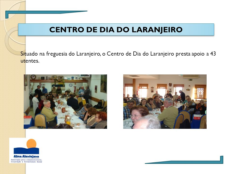 CENTRO DE DIA DO LARANJEIRO Situado na freguesia do Laranjeiro, o Centro de Dia do Laranjeiro presta apoio a 43 utentes.