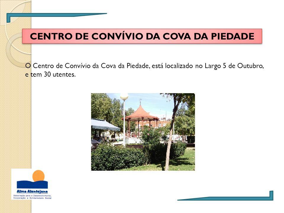 CENTRO DE CONVÍVIO DA COVA DA PIEDADE O Centro de Convívio da Cova da Piedade, está localizado no Largo 5 de Outubro, e tem 30 utentes.