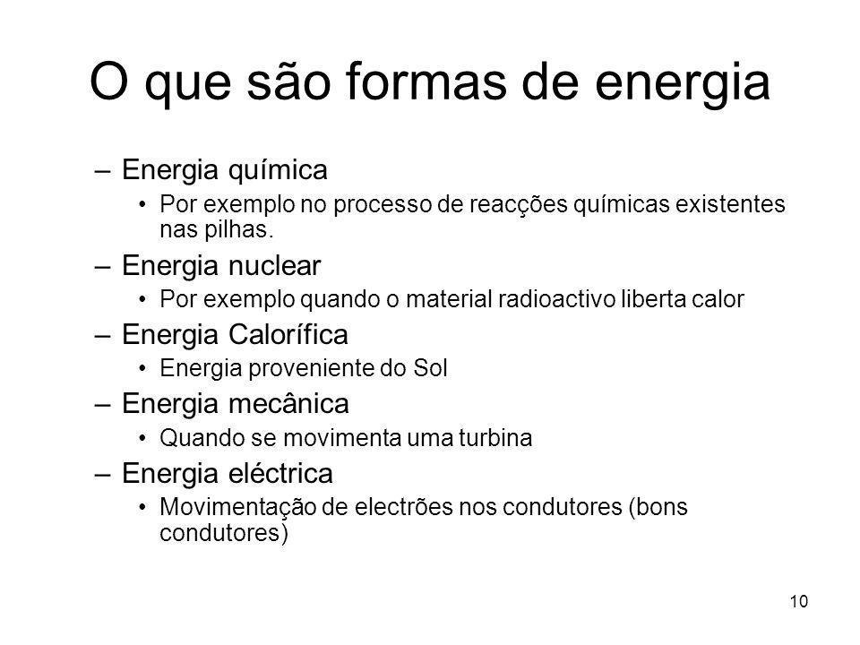 10 O que são formas de energia –Energia química Por exemplo no processo de reacções químicas existentes nas pilhas. –Energia nuclear Por exemplo quand
