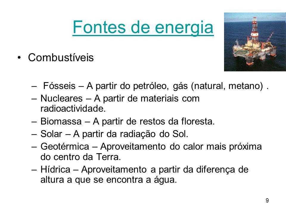 9 Fontes de energia Combustíveis – Fósseis – A partir do petróleo, gás (natural, metano). –Nucleares – A partir de materiais com radioactividade. –Bio