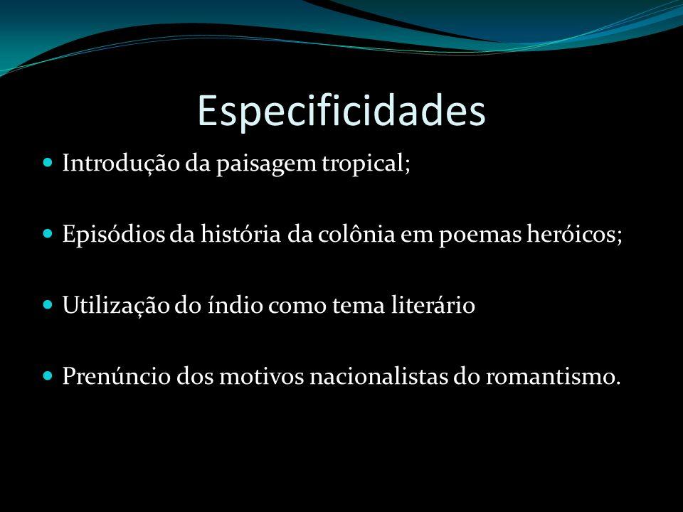 Especificidades Introdução da paisagem tropical; Episódios da história da colônia em poemas heróicos; Utilização do índio como tema literário Prenúnci
