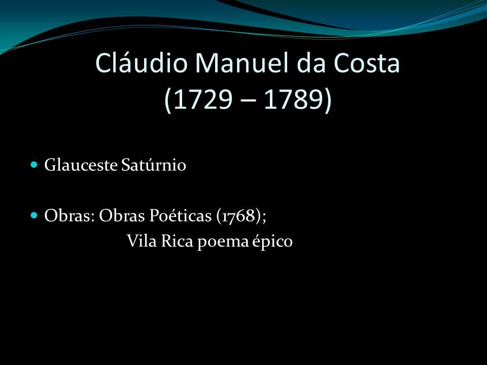 Cláudio Manuel da Costa (1729 – 1789) Glauceste Satúrnio Obras: Obras Poéticas (1768); Vila Rica poema épico