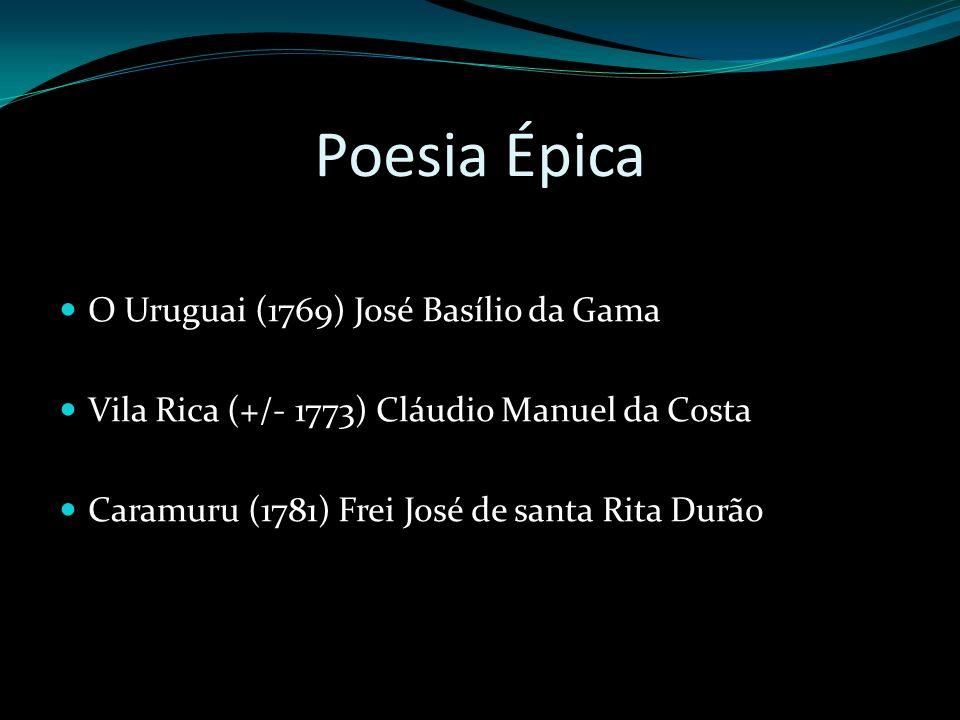 Poesia Épica O Uruguai (1769) José Basílio da Gama Vila Rica (+/- 1773) Cláudio Manuel da Costa Caramuru (1781) Frei José de santa Rita Durão