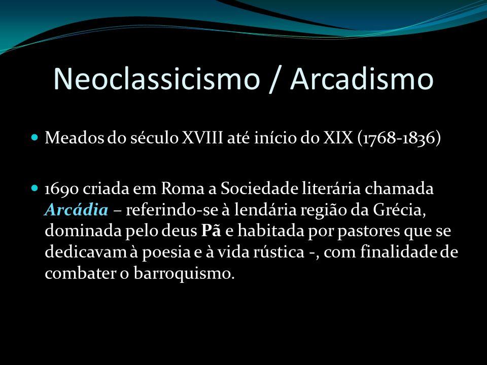 Neoclassicismo / Arcadismo Meados do século XVIII até início do XIX (1768-1836) 1690 criada em Roma a Sociedade literária chamada Arcádia – referindo-