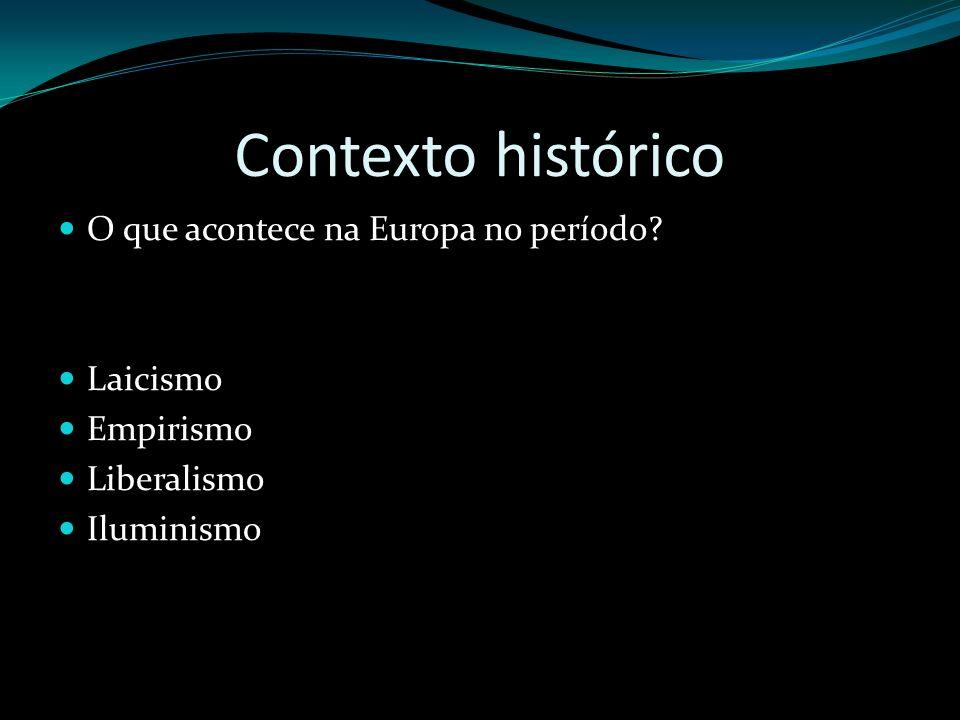 Contexto histórico O que acontece na Europa no período? Laicismo Empirismo Liberalismo Iluminismo