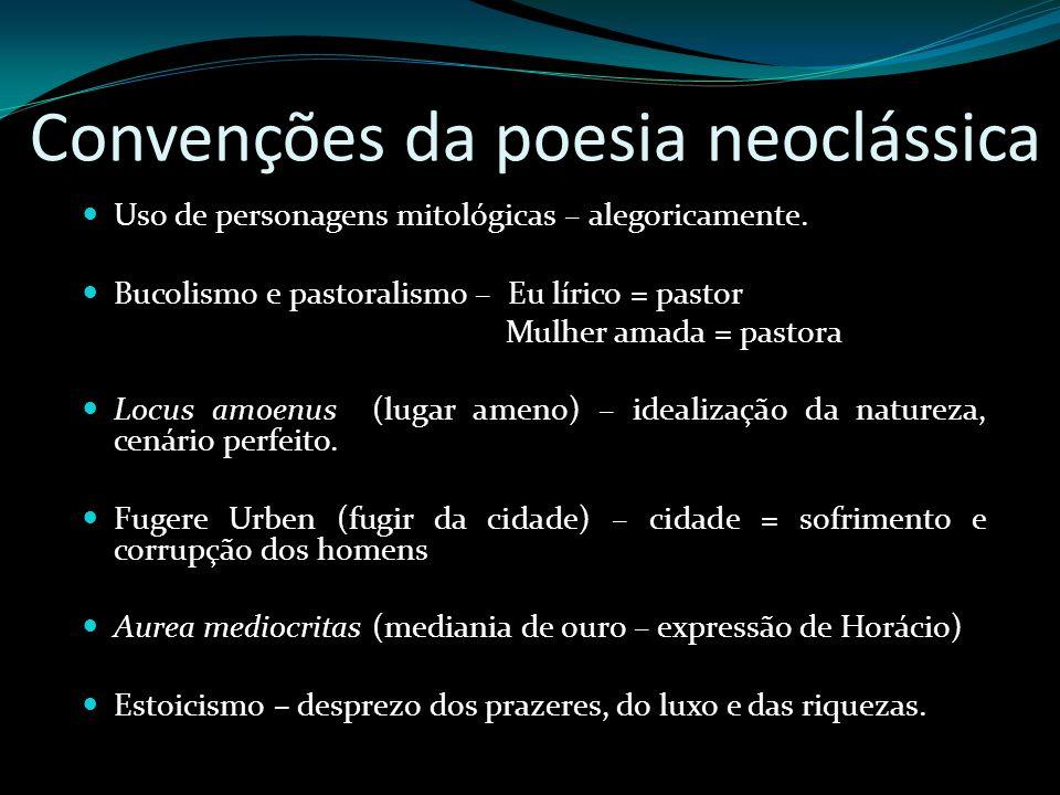 Convenções da poesia neoclássica Uso de personagens mitológicas – alegoricamente. Bucolismo e pastoralismo – Eu lírico = pastor Mulher amada = pastora