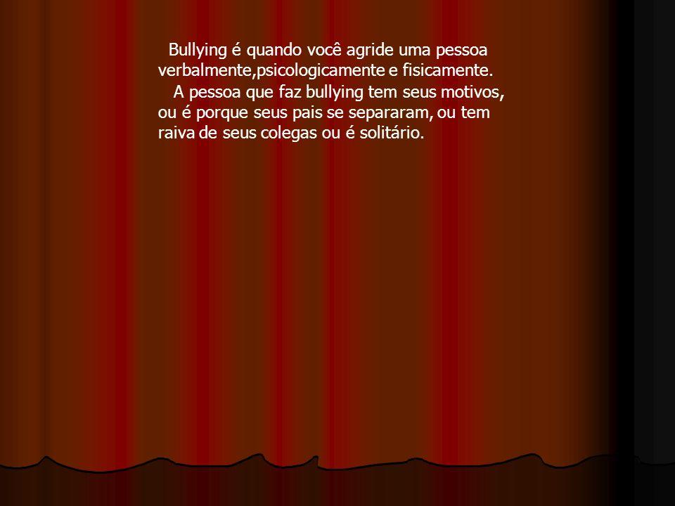 Bullying é quando você agride uma pessoa verbalmente,psicologicamente e fisicamente. A pessoa que faz bullying tem seus motivos, ou é porque seus pais