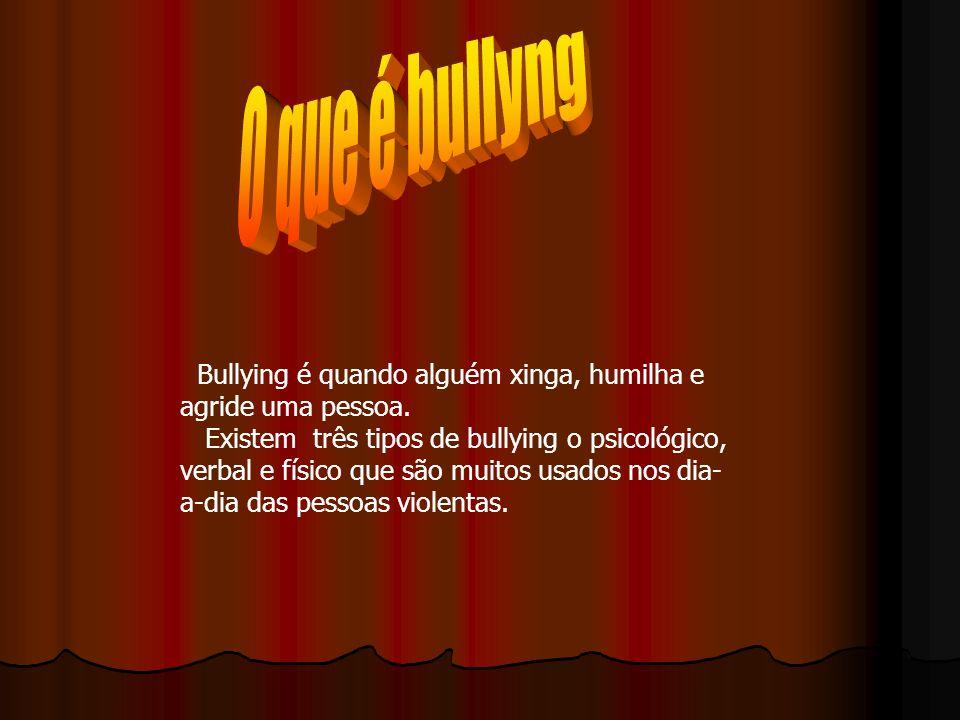 Bullying é quando alguém xinga, humilha e agride uma pessoa. Existem três tipos de bullying o psicológico, verbal e físico que são muitos usados nos d