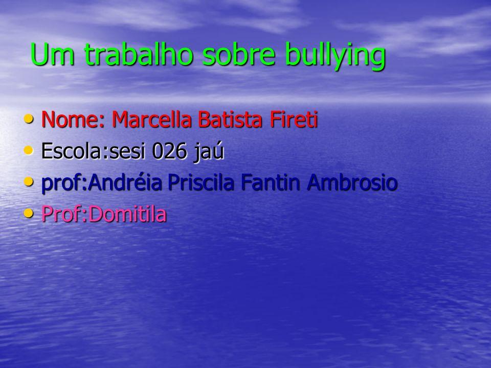 Um trabalho sobre bullying Nome: Marcella Batista Fireti Escola:sesi 026 jaú prof:Andréia Priscila Fantin Ambrosio Prof:Domitila