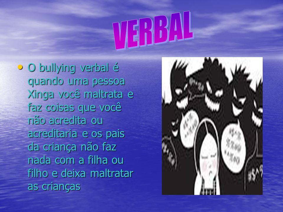 O bullying verbal é quando uma pessoa Xinga você maltrata e faz coisas que você não acredita ou acreditaria e os pais da criança não faz nada com a fi