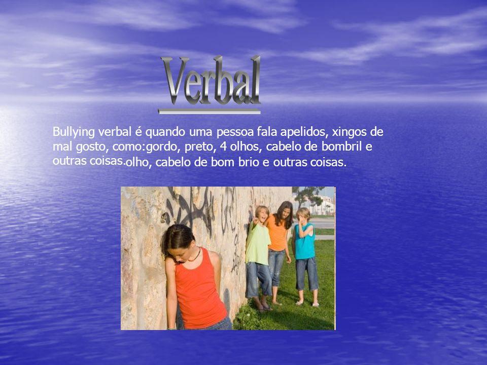 Bullying verbal é quando uma pessoa fala apelidos, xingos de mal gosto, como:gordo, preto, 4 olhos, cabelo de bombril e outras coisas. olho, cabelo de