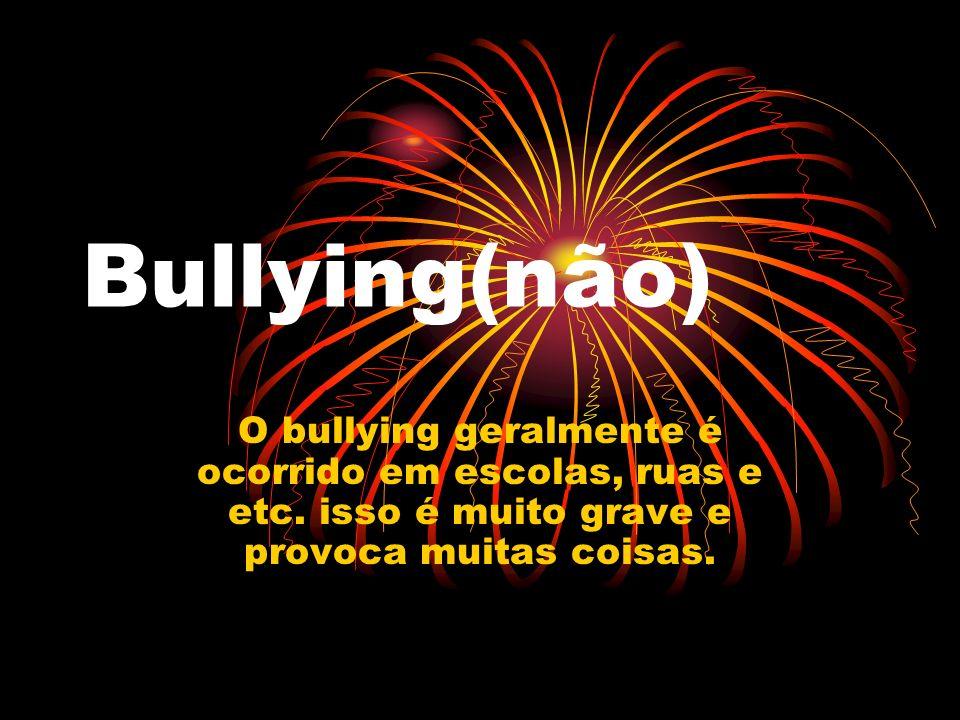 Bullying(não) O bullying geralmente é ocorrido em escolas, ruas e etc. isso é muito grave e provoca muitas coisas.