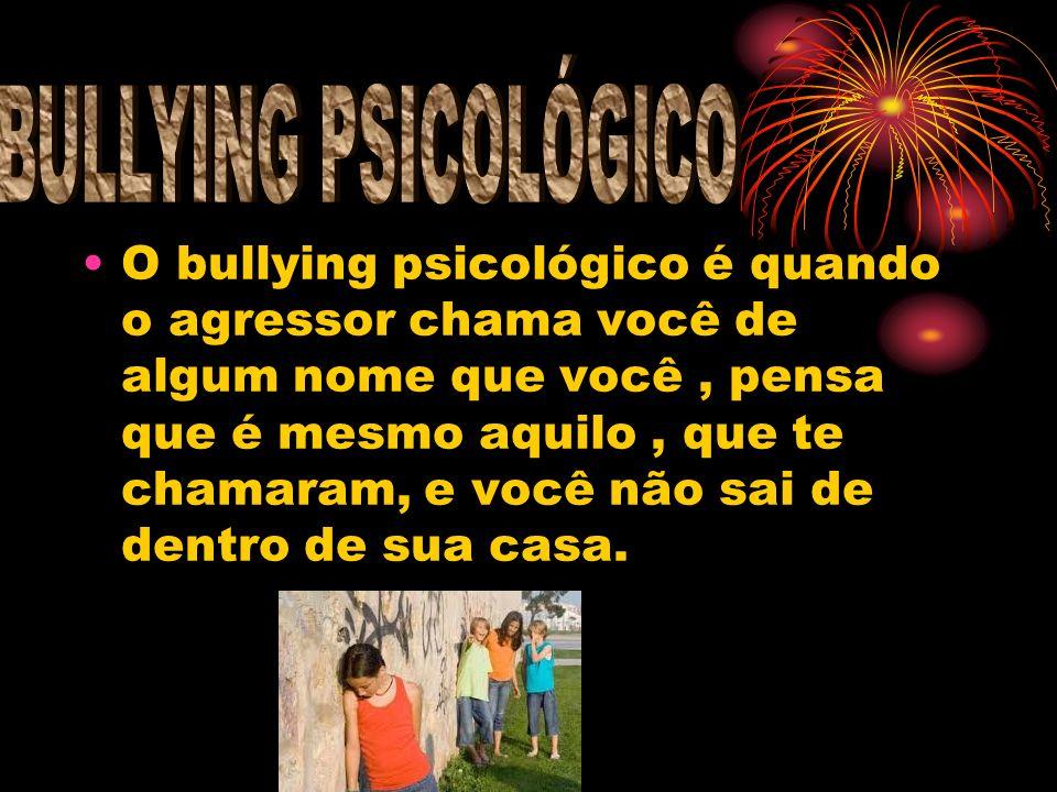 O bullying psicológico é quando o agressor chama você de algum nome que você, pensa que é mesmo aquilo, que te chamaram, e você não sai de dentro de s