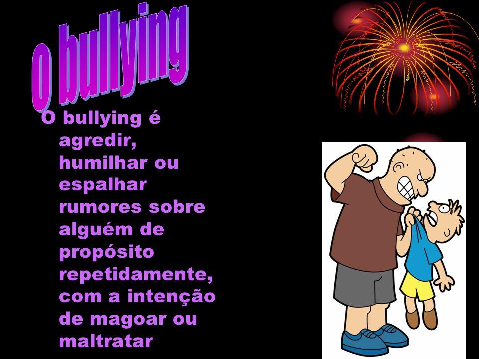 O bullying é agredir, humilhar ou espalhar rumores sobre alguém de propósito repetidamente, com a intenção de magoar ou maltratar