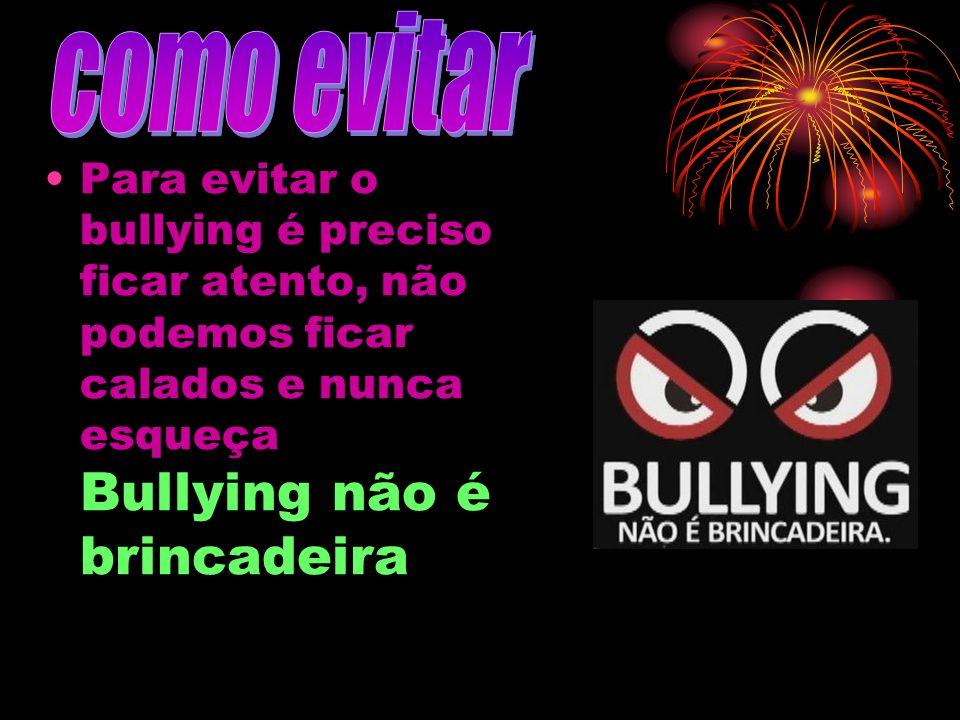 Para evitar o bullying é preciso ficar atento, não podemos ficar calados e nunca esqueça Bullying não é brincadeira