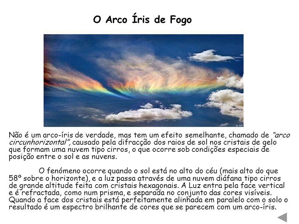 O Arco Íris de Fogo Não é um arco-íris de verdade, mas tem um efeito semelhante, chamado de arco circunhorizontal, causado pela difracção dos raios de