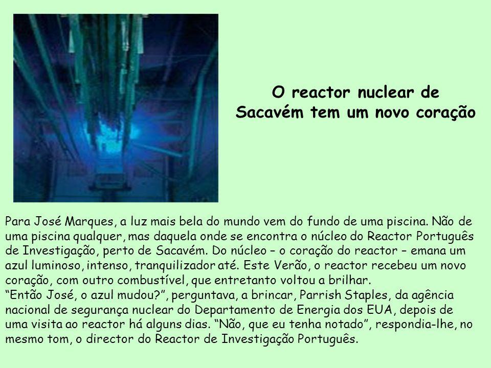 O reactor nuclear de Sacavém tem um novo coração Para José Marques, a luz mais bela do mundo vem do fundo de uma piscina. Não de uma piscina qualquer,
