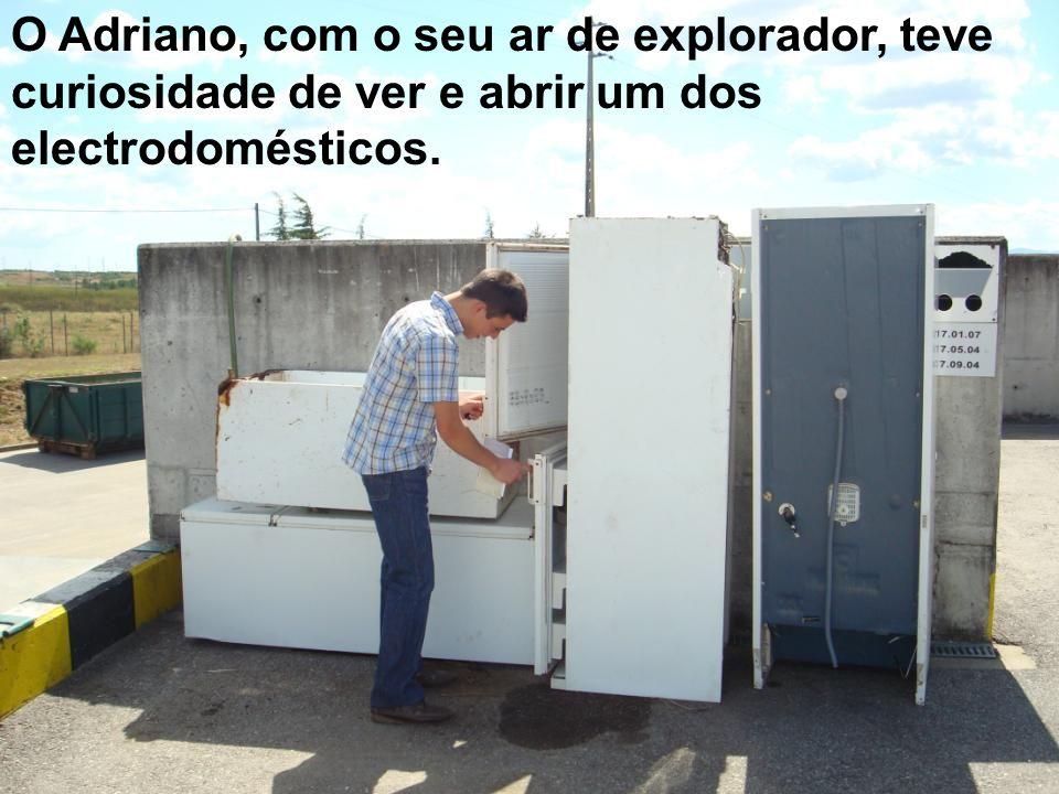 O Adriano, com o seu ar de explorador, teve curiosidade de ver e abrir um dos electrodomésticos.