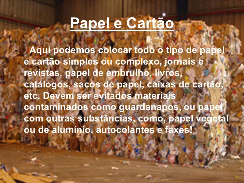 Papel e Cartão Aqui podemos colocar todo o tipo de papel e cartão simples ou complexo, jornais e revistas, papel de embrulho, livros, catálogos, sacos