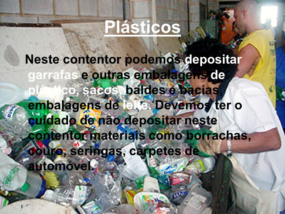 Plásticos Neste contentor podemos depositar garrafas e outras embalagens de plástico, sacos, baldes e bacias, embalagens de leite. Devemos ter o cuida
