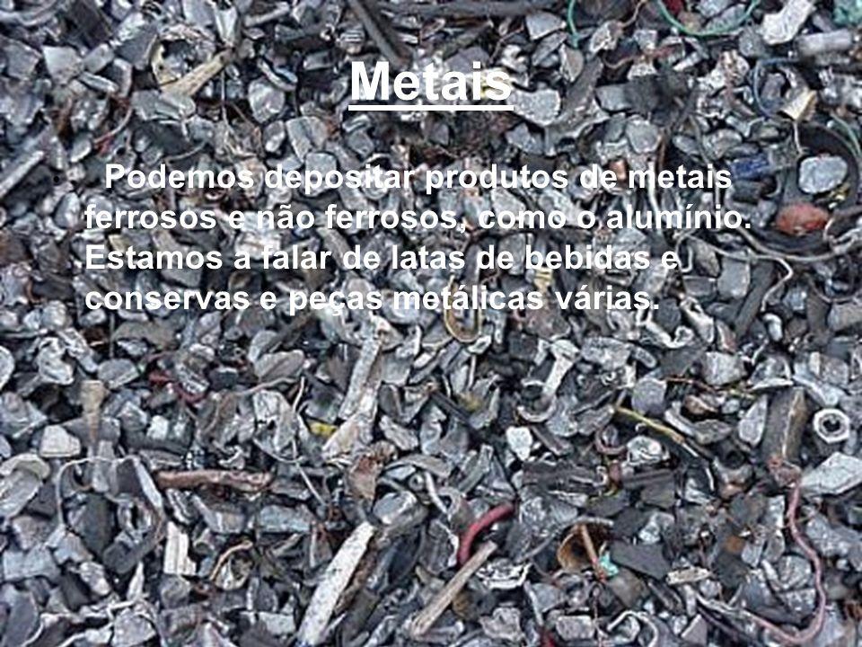 Metais Podemos depositar produtos de metais ferrosos e não ferrosos, como o alumínio. Estamos a falar de latas de bebidas e conservas e peças metálica