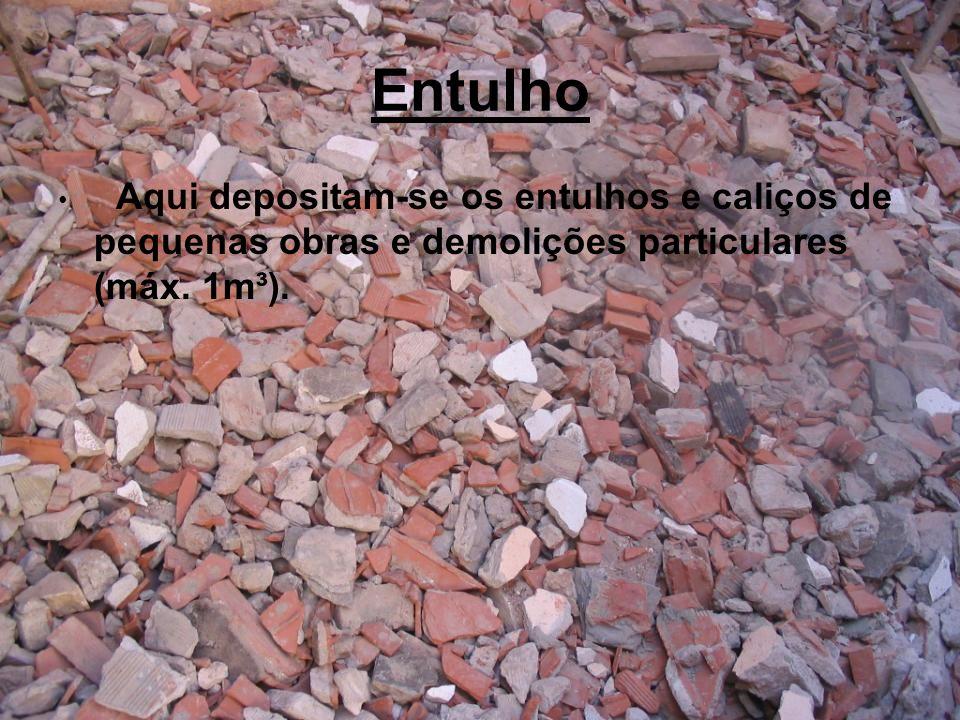 Entulho Aqui depositam-se os entulhos e caliços de pequenas obras e demolições particulares (máx. 1m³).
