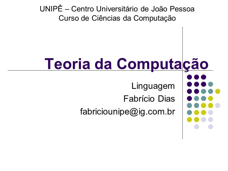 Teoria da Computação Linguagem Fabrício Dias fabriciounipe@ig.com.br UNIPÊ – Centro Universitário de João Pessoa Curso de Ciências da Computação