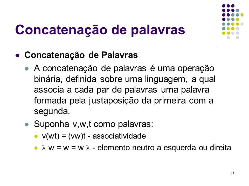 11 Concatenação de palavras Concatenação de Palavras A concatenação de palavras é uma operação binária, definida sobre uma linguagem, a qual associa a