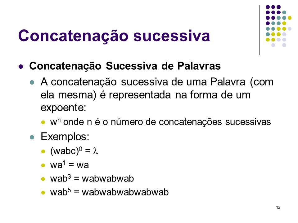 12 Concatenação sucessiva Concatenação Sucessiva de Palavras A concatenação sucessiva de uma Palavra (com ela mesma) é representada na forma de um exp