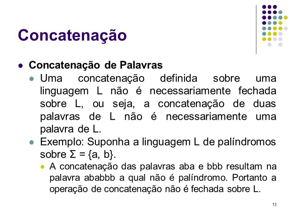 13 Concatenação Concatenação de Palavras Uma concatenação definida sobre uma linguagem L não é necessariamente fechada sobre L, ou seja, a concatenaçã