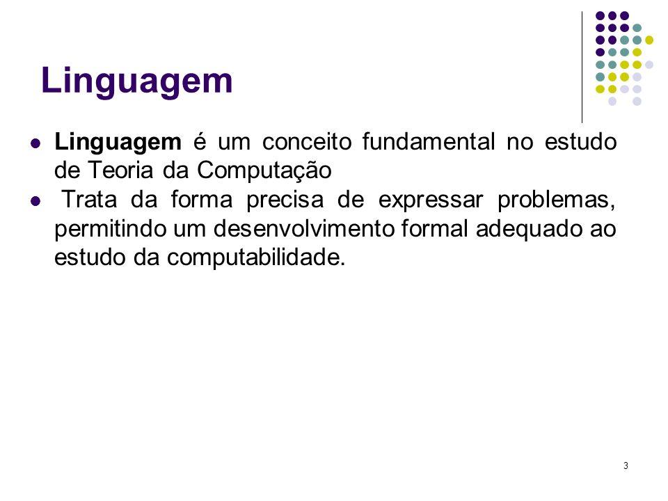 3 Linguagem Linguagem é um conceito fundamental no estudo de Teoria da Computação Trata da forma precisa de expressar problemas, permitindo um desenvo