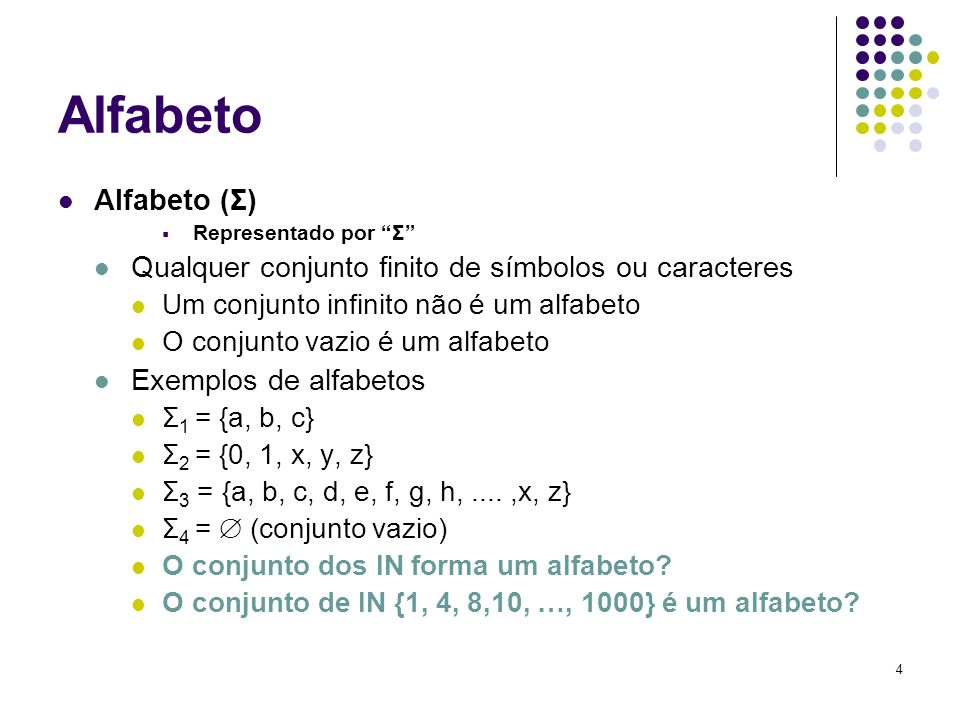 4 Alfabeto Alfabeto (Σ) Representado por Σ Qualquer conjunto finito de símbolos ou caracteres Um conjunto infinito não é um alfabeto O conjunto vazio