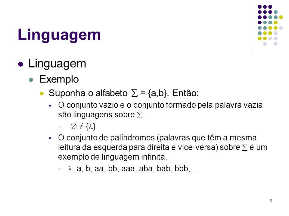6 Linguagem Exemplo Suponha o alfabeto = {a,b}. Então: O conjunto vazio e o conjunto formado pela palavra vazia são linguagens sobre. { } O conjunto d