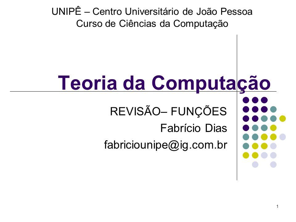 1 Teoria da Computação REVISÃO– FUNÇÕES Fabrício Dias fabriciounipe@ig.com.br UNIPÊ – Centro Universitário de João Pessoa Curso de Ciências da Computa