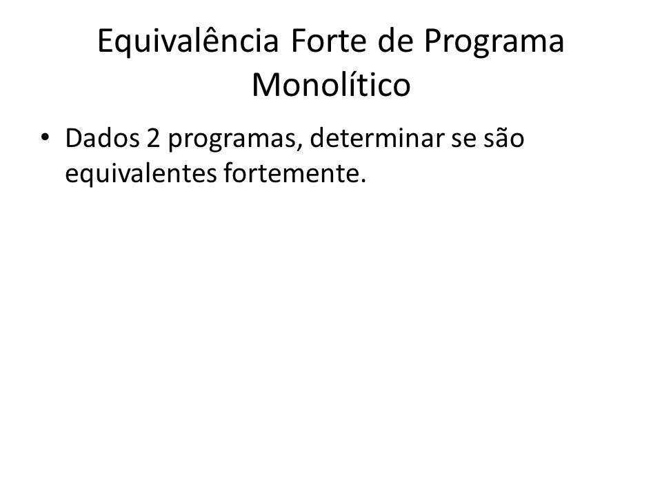 Equivalência Forte de Programa Monolítico Dados 2 programas, determinar se são equivalentes fortemente.