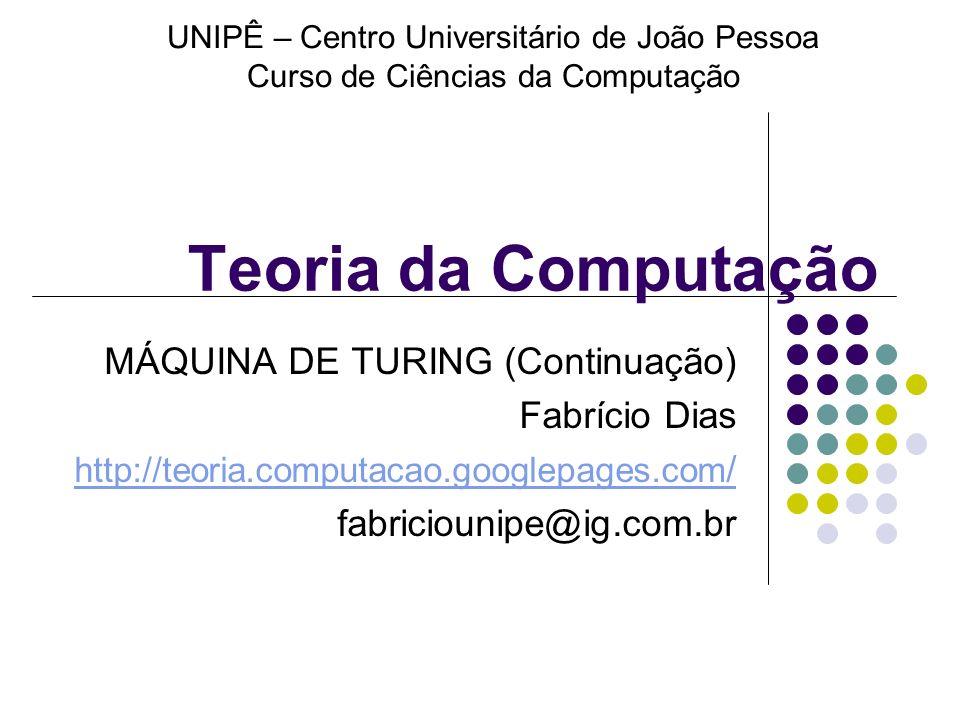 Teoria da Computação MÁQUINA DE TURING (Continuação) Fabrício Dias http://teoria.computacao.googlepages.com / fabriciounipe@ig.com.br UNIPÊ – Centro U
