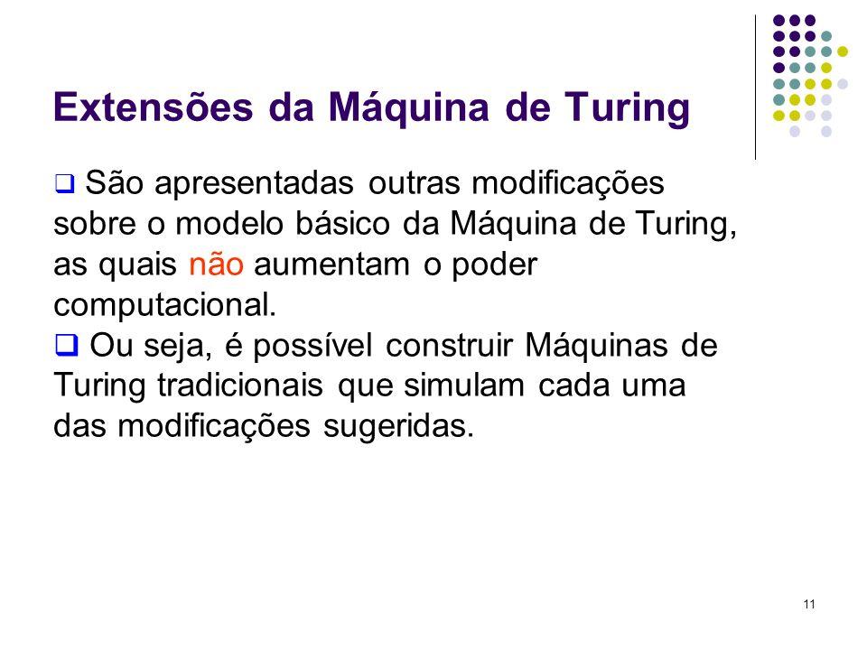 11 São apresentadas outras modificações sobre o modelo básico da Máquina de Turing, as quais não aumentam o poder computacional. Ou seja, é possível c