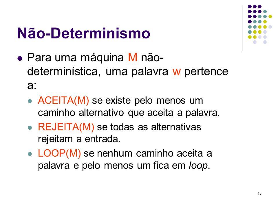 15 Não-Determinismo Para uma máquina M não- determinística, uma palavra w pertence a: ACEITA(M) se existe pelo menos um caminho alternativo que aceita