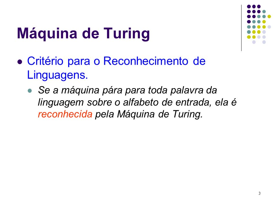 3 Máquina de Turing Critério para o Reconhecimento de Linguagens. Se a máquina pára para toda palavra da linguagem sobre o alfabeto de entrada, ela é