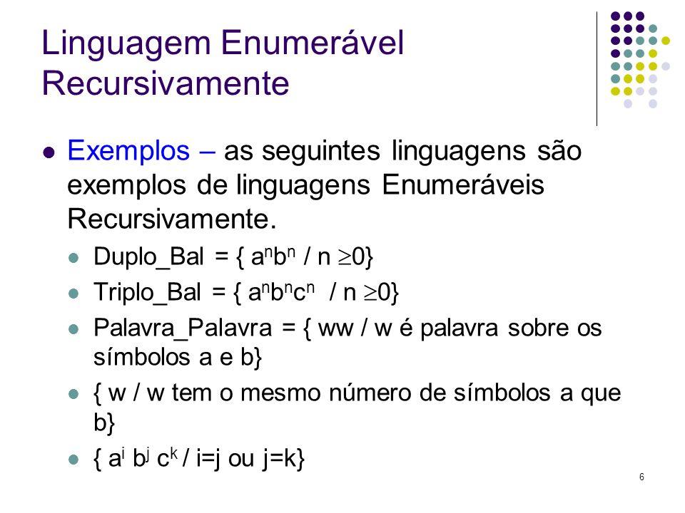 6 Linguagem Enumerável Recursivamente Exemplos – as seguintes linguagens são exemplos de linguagens Enumeráveis Recursivamente. Duplo_Bal = { a n b n